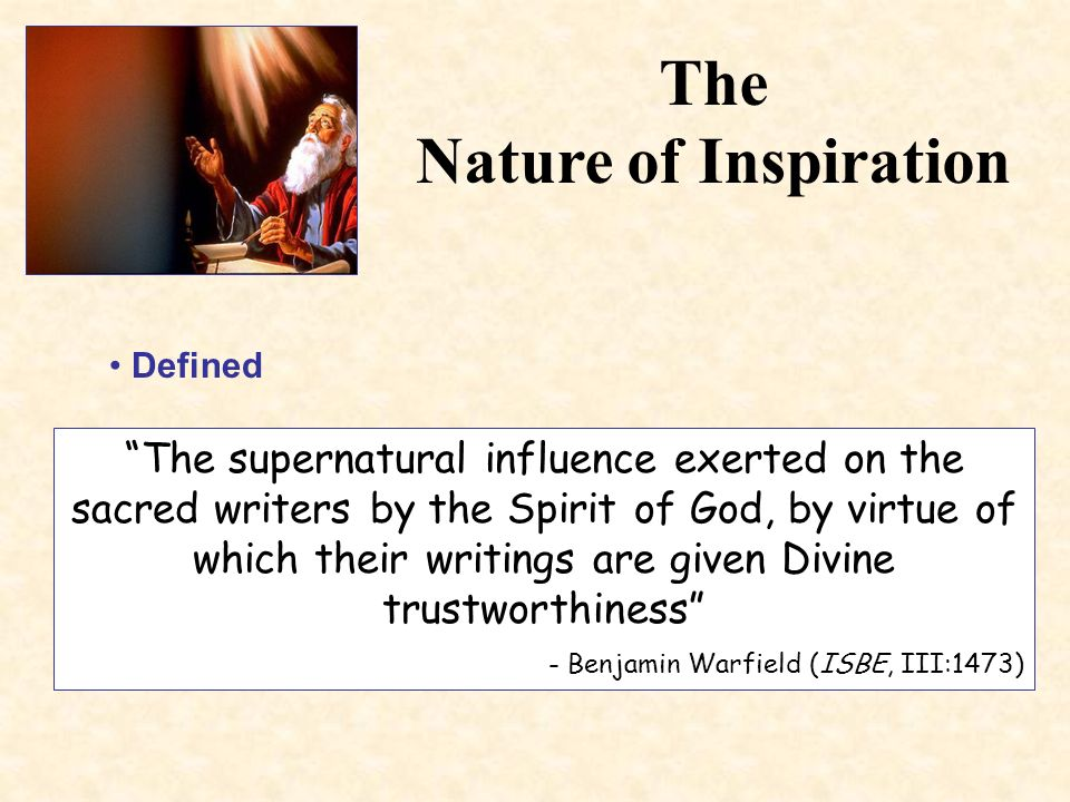 The Nature of Inspiration Defined The supernatural influence exerted on the sacred writers by the Spirit of God, by virtue of which their writings are given Divine trustworthiness - Benjamin Warfield (ISBE, III:1473)
