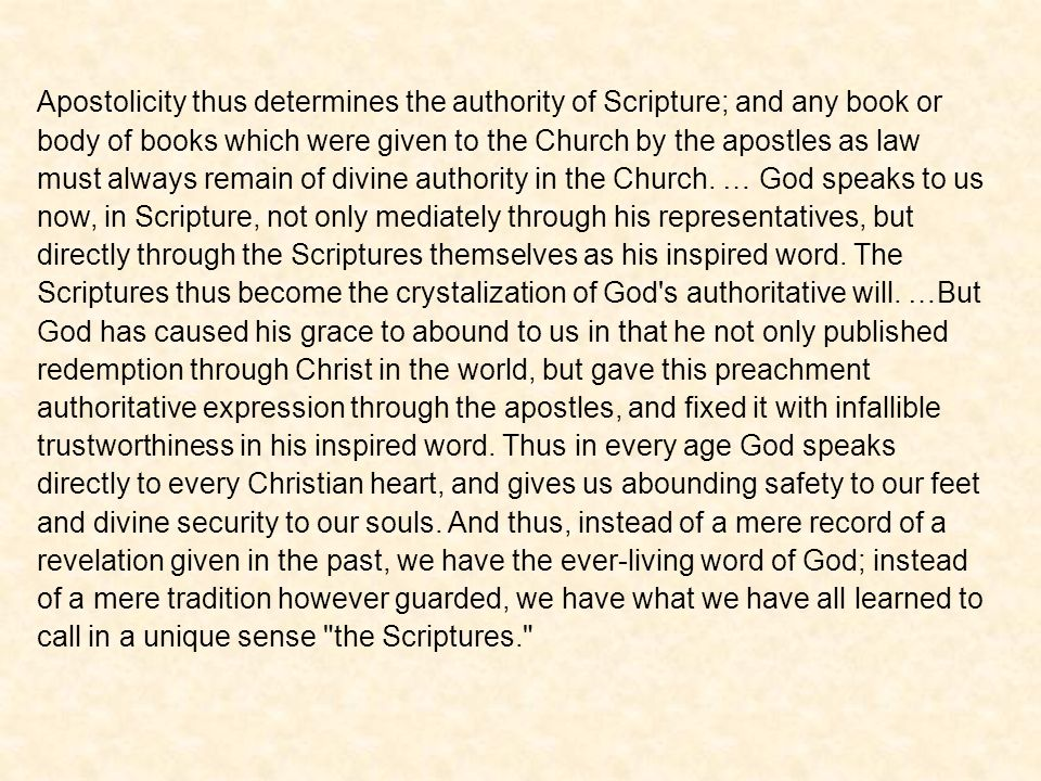 Apostolicity thus determines the authority of Scripture; and any book or body of books which were given to the Church by the apostles as law must always remain of divine authority in the Church.