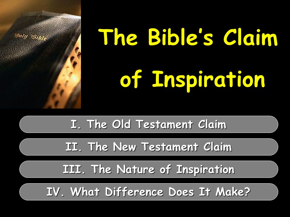 The Bibles Claim of Inspiration I. The Old Testament Claim II. The New Testament Claim III. The Nature of Inspiration IV. What Difference Does It Make