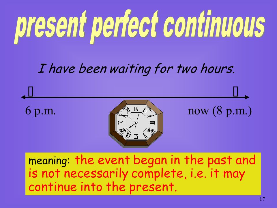 16 formed by: have (pres.) + been + V-ing (pres. part.) some verbs do not occur in the present perfect continuous (only in the present perfect), i.e.