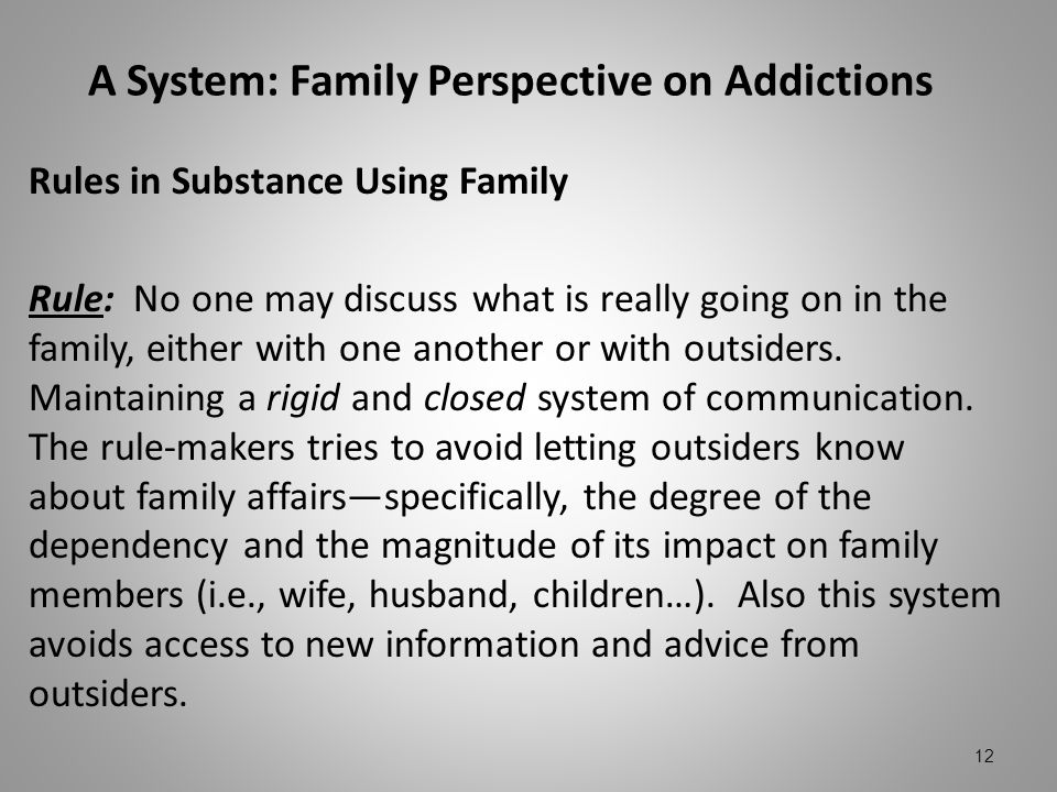 A System: Family Perspective on Addictions Rules in Substance Using Family Rule: No one may discuss what is really going on in the family, either with