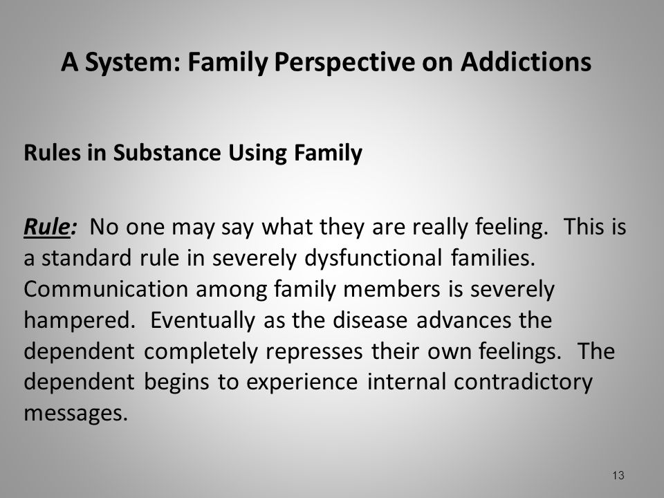 A System: Family Perspective on Addictions Rules in Substance Using Family Rule: No one may say what they are really feeling. This is a standard rule