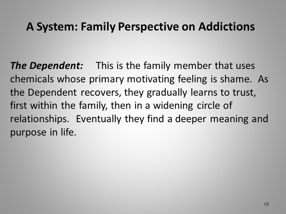 A System: Family Perspective on Addictions The Dependent:This is the family member that uses chemicals whose primary motivating feeling is shame. As t