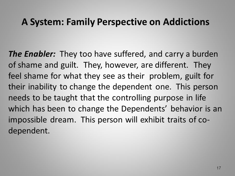 A System: Family Perspective on Addictions The Enabler: They too have suffered, and carry a burden of shame and guilt. They, however, are different. T