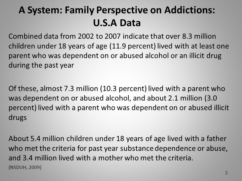 A System: Family Perspective on Addictions: U.S.A Data Combined data from 2002 to 2007 indicate that over 8.3 million children under 18 years of age (