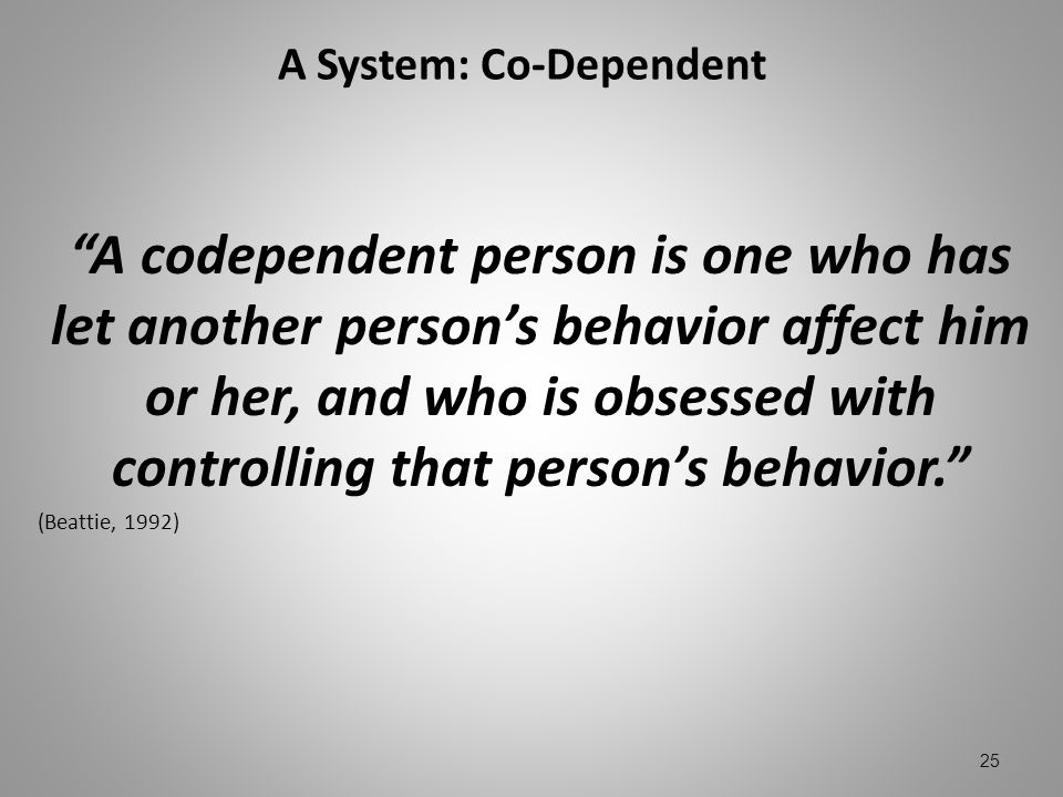 A System: Co-Dependent A codependent person is one who has let another persons behavior affect him or her, and who is obsessed with controlling that p