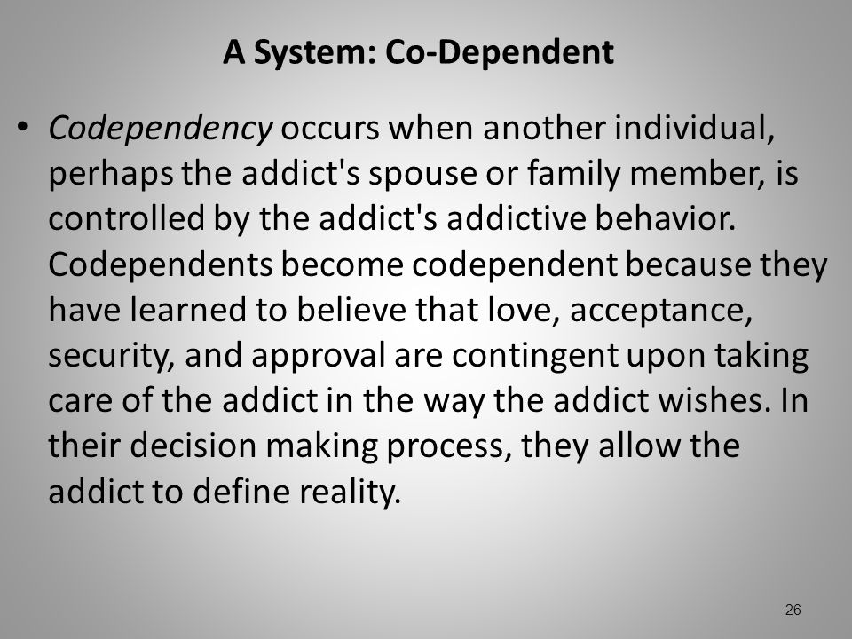 A System: Co-Dependent Codependency occurs when another individual, perhaps the addict's spouse or family member, is controlled by the addict's addict