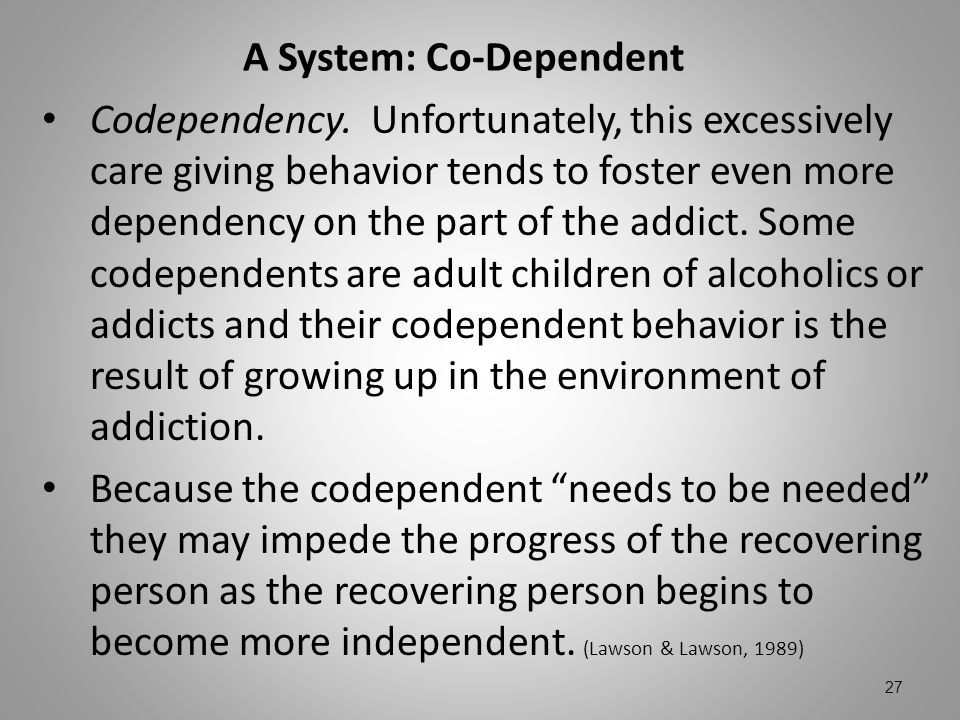 A System: Co-Dependent Codependency. Unfortunately, this excessively care giving behavior tends to foster even more dependency on the part of the addi