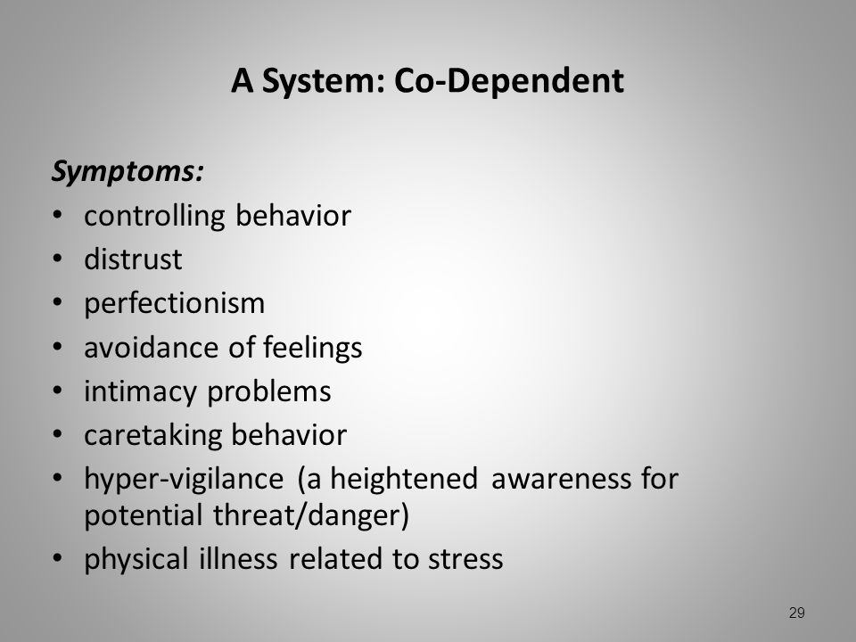 A System: Co-Dependent Symptoms: controlling behavior distrust perfectionism avoidance of feelings intimacy problems caretaking behavior hyper-vigilan
