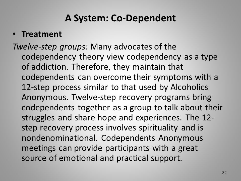 A System: Co-Dependent Treatment Twelve-step groups: Many advocates of the codependency theory view codependency as a type of addiction. Therefore, th