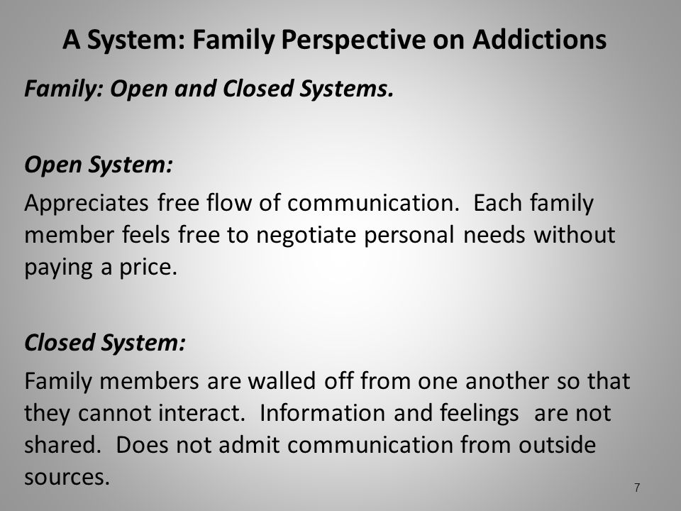 A System: Family Perspective on Addictions Family: Open and Closed Systems. Open System: Appreciates free flow of communication. Each family member fe