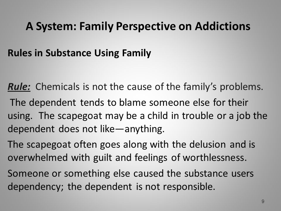 A System: Family Perspective on Addictions Rules in Substance Using Family Rule: Chemicals is not the cause of the familys problems. The dependent ten