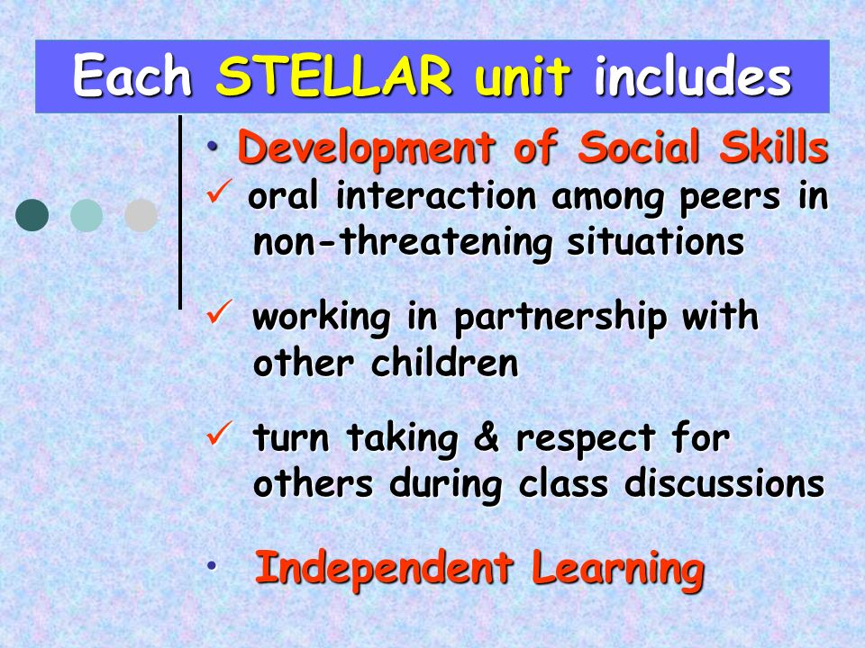 Development of Social SkillsDevelopment of Social Skills oral interaction among peers in non-threatening situations non-threatening situations working in partnership with working in partnership with other children other children turn taking & respect for turn taking & respect for others during class discussions others during class discussions Independent Learning Independent Learning Each STELLAR unit includes