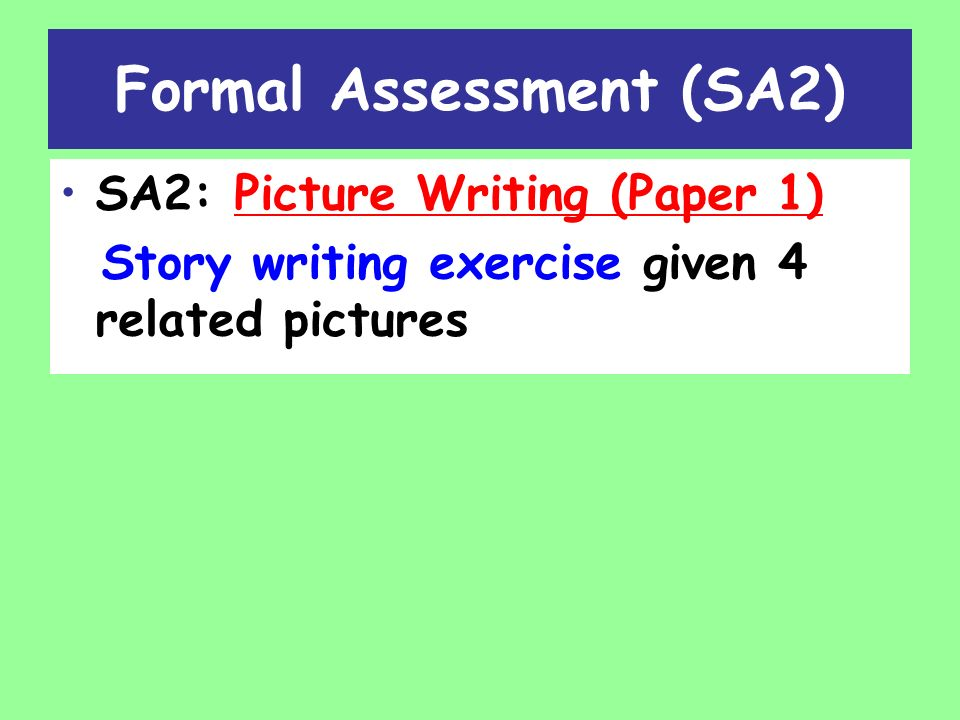 Formal Assessment (SA2) SA2: Picture Writing (Paper 1) Story writing exercise given 4 related pictures
