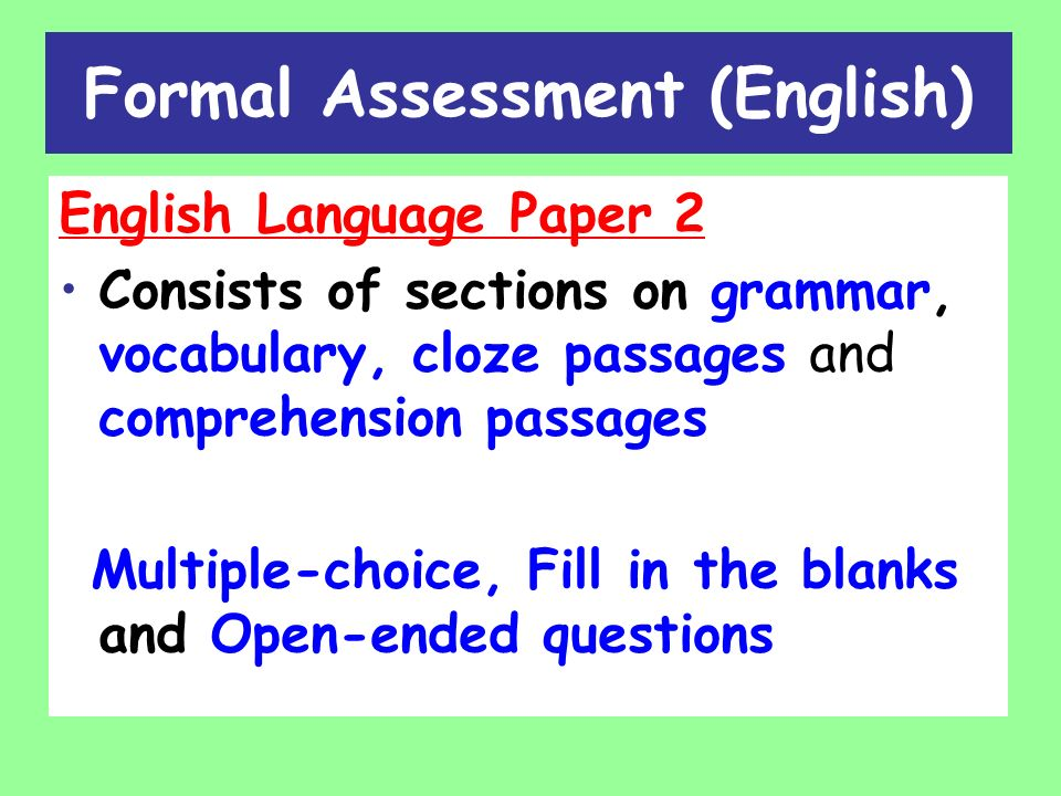 Formal Assessment (English) English Language Paper 2 Consists of sections on grammar, vocabulary, cloze passages and comprehension passages Multiple-choice, Fill in the blanks and Open-ended questions