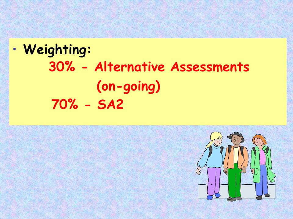 Weighting: 30% - Alternative Assessments (on-going) 70% - SA2