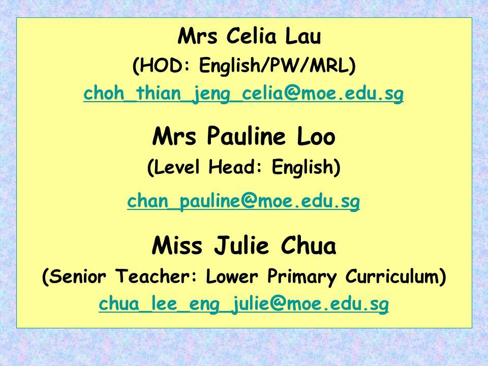 Mrs Celia Lau (HOD: English/PW/MRL) choh_thian_jeng_celia@moe.edu.sg Mrs Pauline Loo (Level Head: English) chan_pauline@moe.edu.sg Miss Julie Chua (Senior Teacher: Lower Primary Curriculum) chua_lee_eng_julie@moe.edu.sg