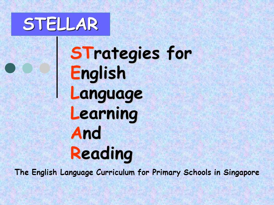 The English Language Curriculum for Primary Schools in Singapore STELLAR STrategies for English Language Learning And Reading