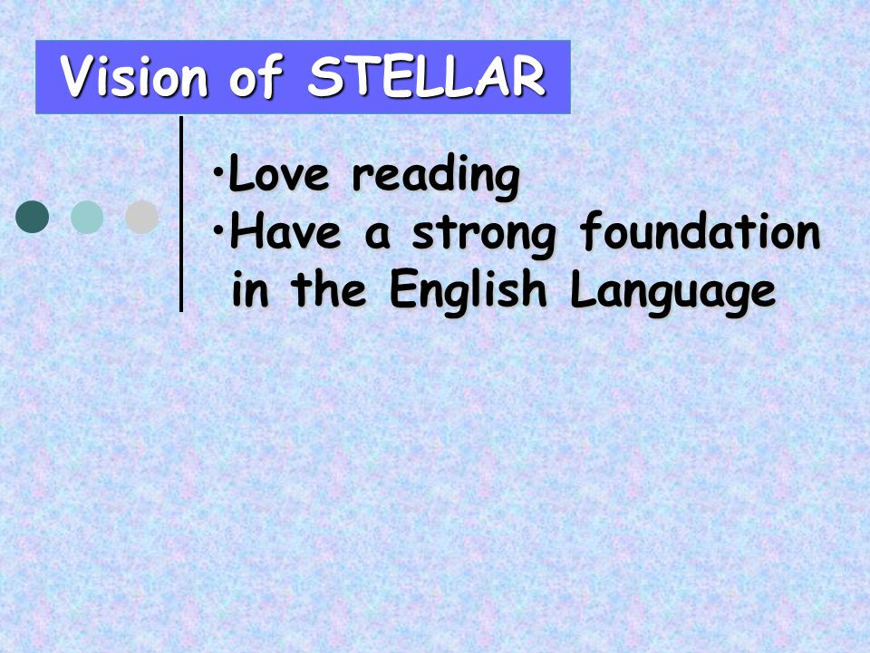 Vision of STELLAR Love readingLove reading Have a strong foundationHave a strong foundation in the English Language in the English Language