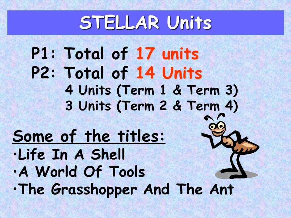 STELLAR Units 17 units P1: Total of 17 units 14 Units P2: Total of 14 Units 4 Units (Term 1 & Term 3) 3 Units (Term 2 & Term 4) Some of the titles: Life In A Shell A World Of Tools The Grasshopper And The Ant