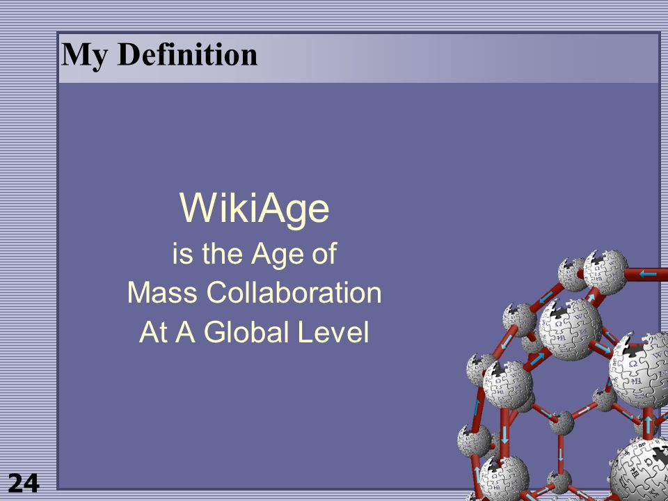 24 My Definition WikiAge is the Age of Mass Collaboration At A Global Level