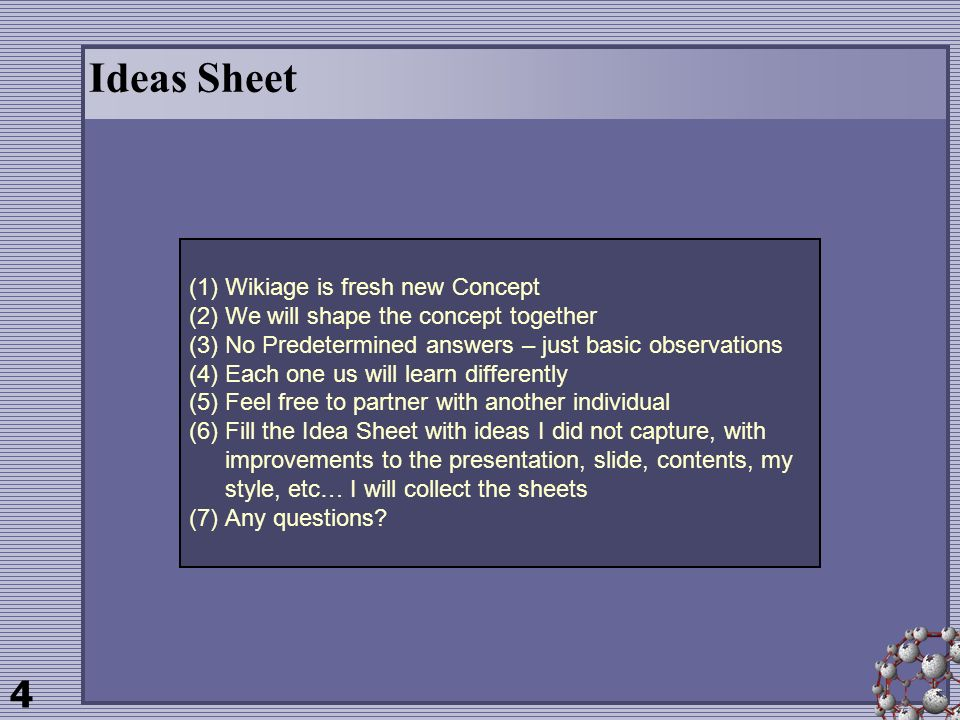 4 Ideas Sheet (1)Wikiage is fresh new Concept (2)We will shape the concept together (3)No Predetermined answers – just basic observations (4)Each one us will learn differently (5)Feel free to partner with another individual (6)Fill the Idea Sheet with ideas I did not capture, with improvements to the presentation, slide, contents, my style, etc… I will collect the sheets (7)Any questions