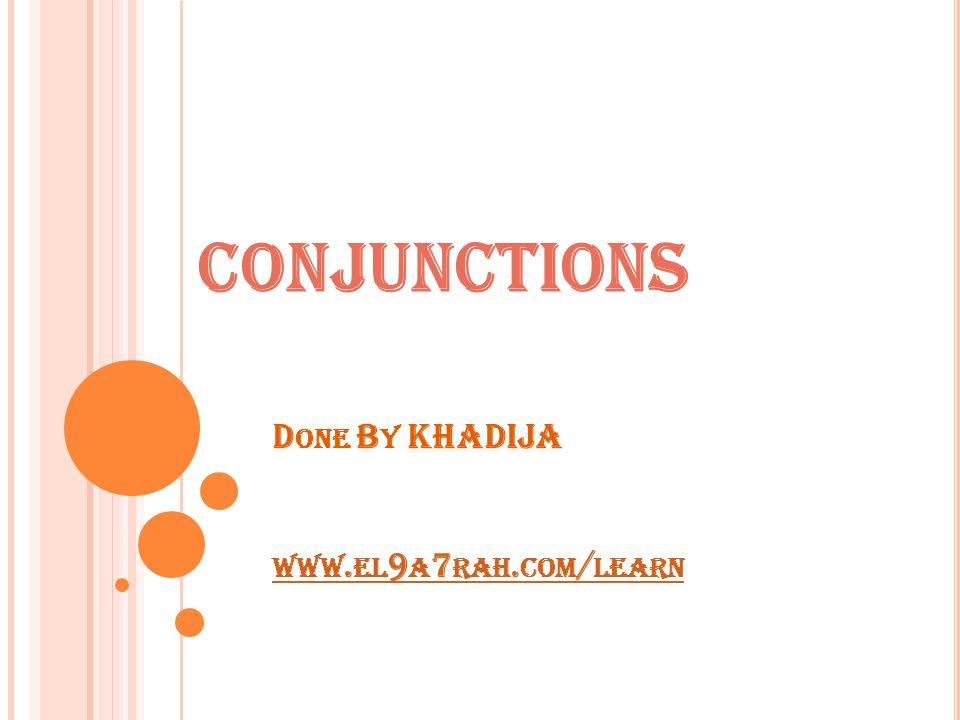 D ONE B Y KHADIJA WWW. EL 9 A 7 RAH. COM / LEARN WWW. EL 9 A 7 RAH. COM / LEARN CONJUNCTIONS