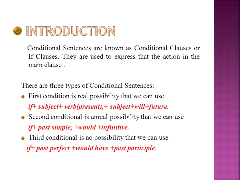 Conditional Sentences are known as Conditional Clauses or If Clauses. They are used to express that the action in the main clause. There are three typ
