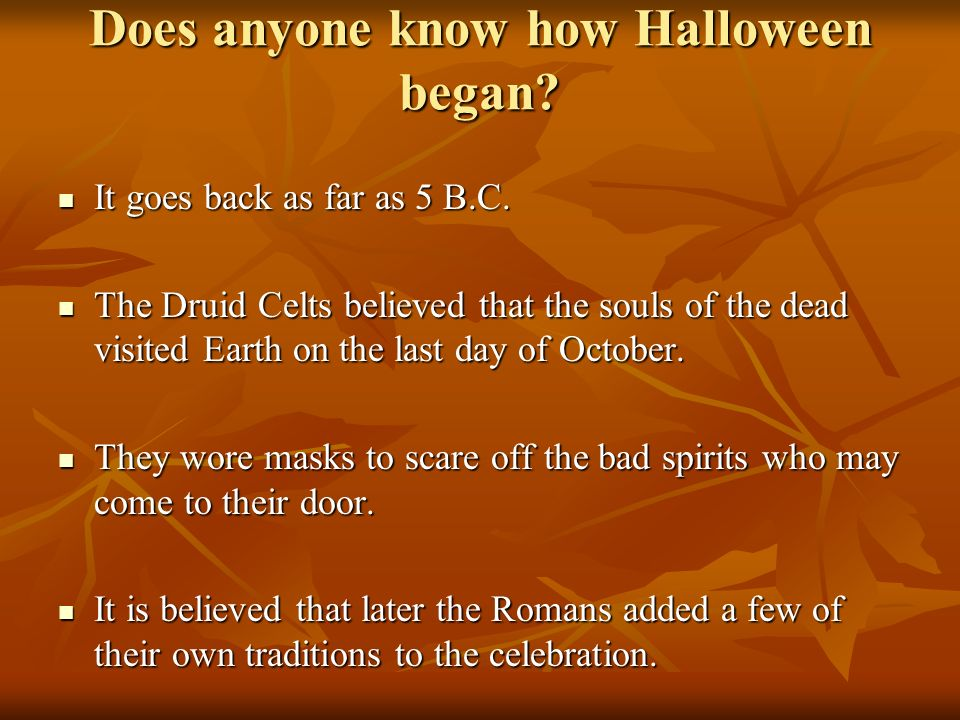Does anyone know how Halloween began? It goes back as far as 5 B.C. It goes back as far as 5 B.C. The Druid Celts believed that the souls of the dead