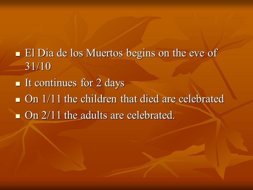 El Dia de los Muertos begins on the eve of 31/10 El Dia de los Muertos begins on the eve of 31/10 It continues for 2 days It continues for 2 days On 1