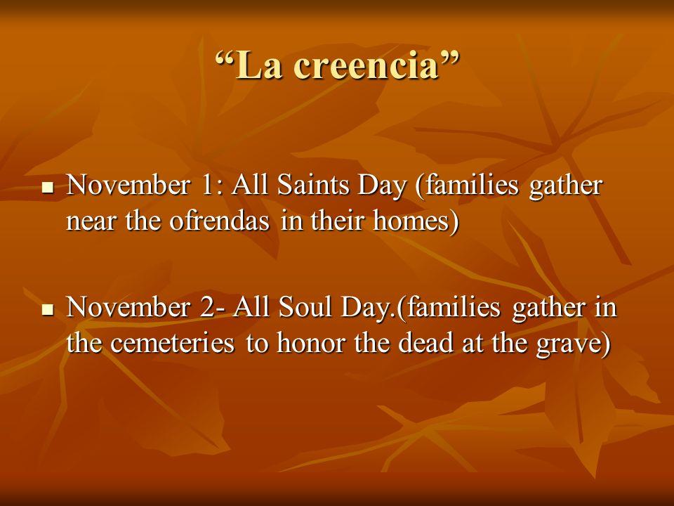 La creenciaLa creencia November 1: All Saints Day (families gather near the ofrendas in their homes) November 1: All Saints Day (families gather near