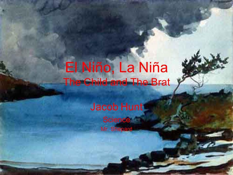 El Niño, La Niña The Child and The Brat Jacob Hunt Science Mr. Shepard