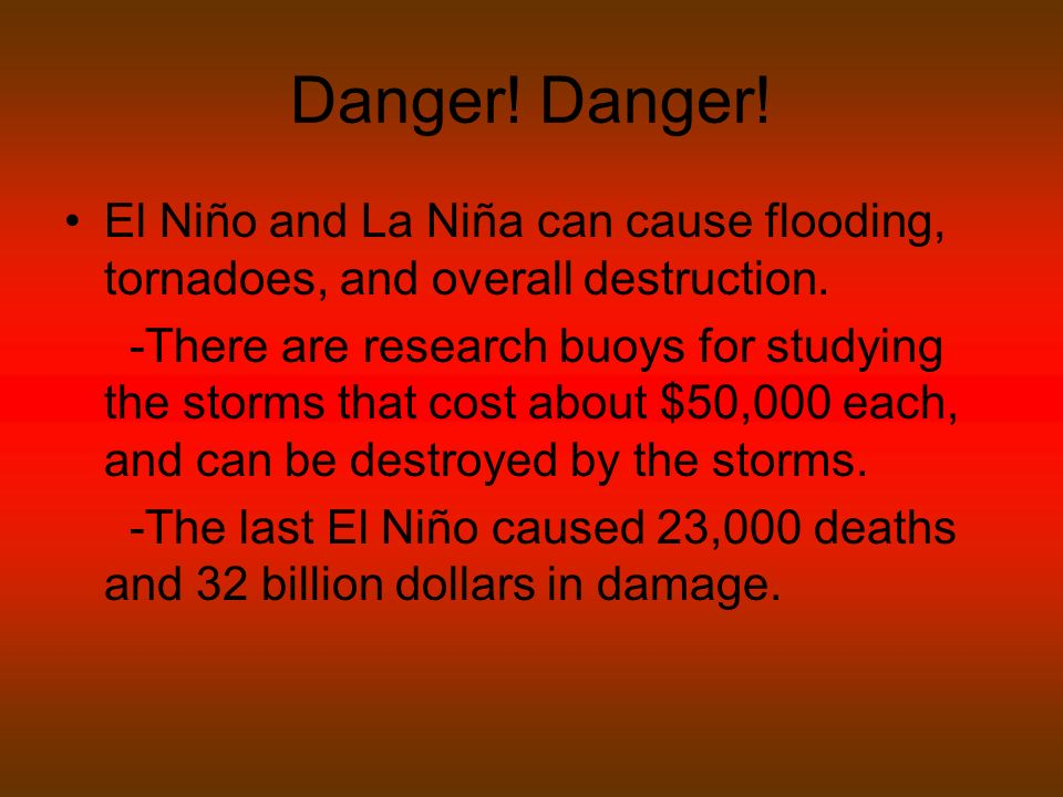 Danger. El Niño and La Niña can cause flooding, tornadoes, and overall destruction.