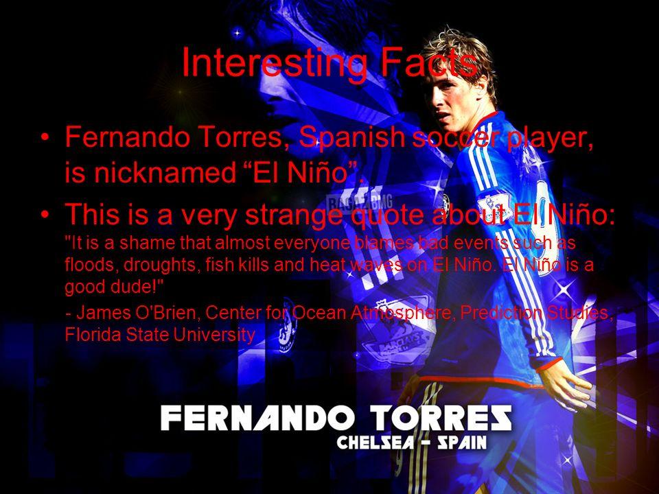 Interesting Facts Fernando Torres, Spanish soccer player, is nicknamed El Niño.