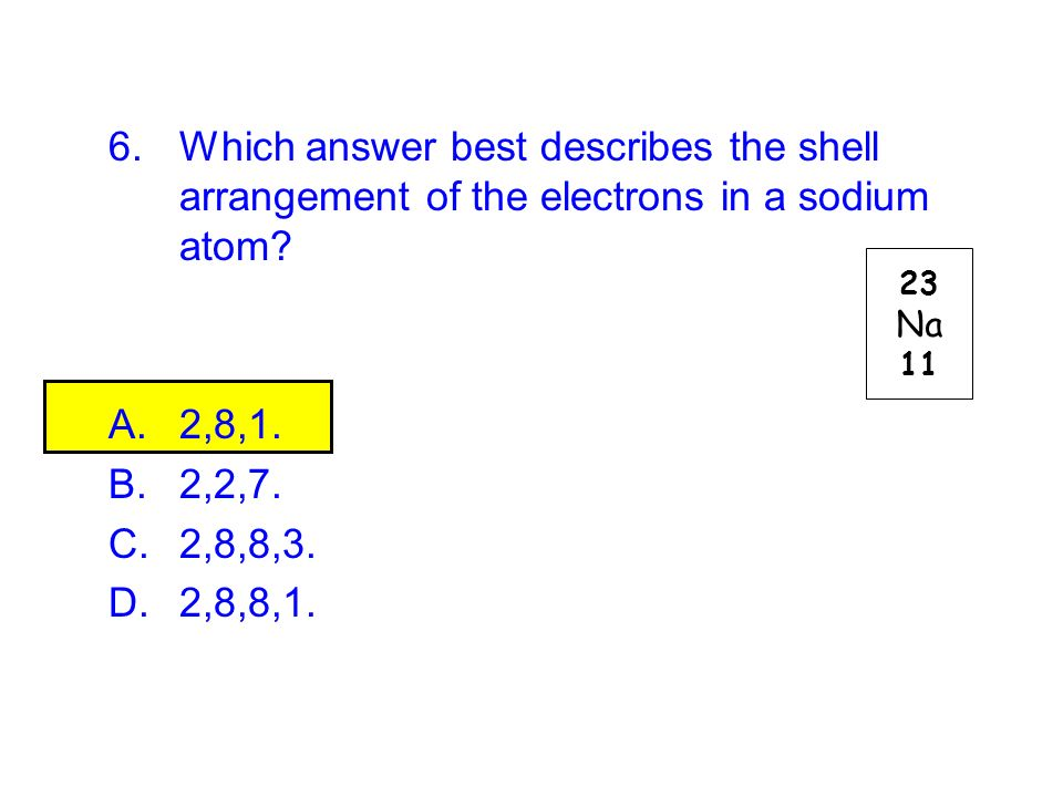 6.Which answer best describes the shell arrangement of the electrons in a sodium atom? A.2,8,1. B.2,2,7. C.2,8,8,3. D.2,8,8,1. 23 Na 11
