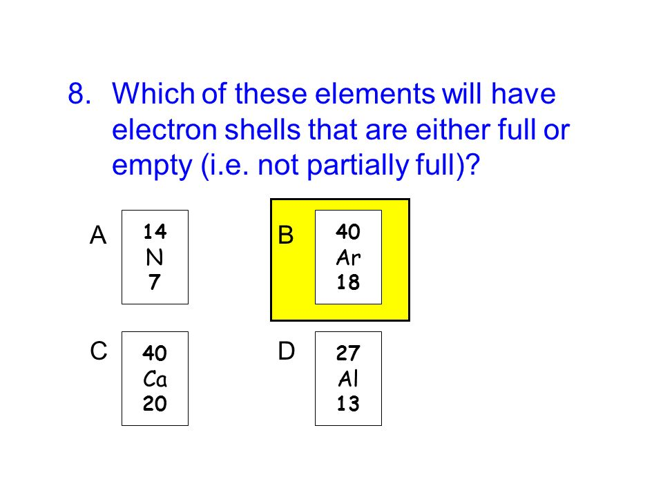 8.Which of these elements will have electron shells that are either full or empty (i.e. not partially full)? 14 N 7 A 40 Ar 18 B 40 Ca 20 C 27 Al 13 D