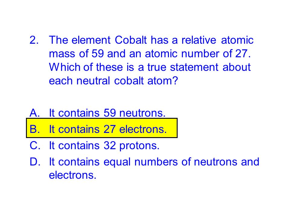 2.The element Cobalt has a relative atomic mass of 59 and an atomic number of 27. Which of these is a true statement about each neutral cobalt atom? A