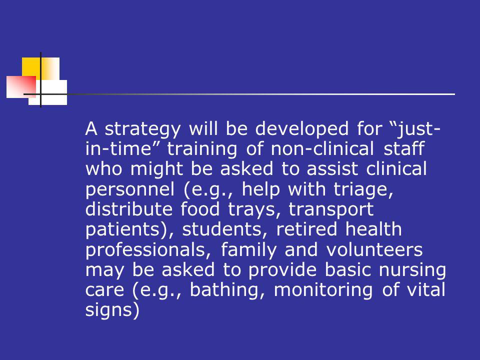 A strategy will be developed for just- in-time training of non-clinical staff who might be asked to assist clinical personnel (e.g., help with triage, distribute food trays, transport patients), students, retired health professionals, family and volunteers may be asked to provide basic nursing care (e.g., bathing, monitoring of vital signs)