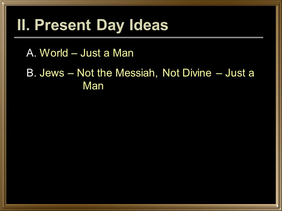 II. Present Day Ideas A. World – Just a Man B. Jews – Not the Messiah, Not Divine – Just a Man