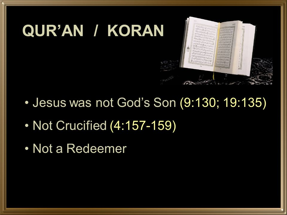 QURAN / KORAN Jesus was not Gods Son (9:130; 19:135) Not Crucified (4:157-159) Not a Redeemer