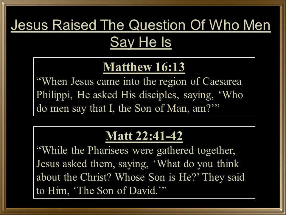 Matthew 16:13 When Jesus came into the region of Caesarea Philippi, He asked His disciples, saying, Who do men say that I, the Son of Man, am.