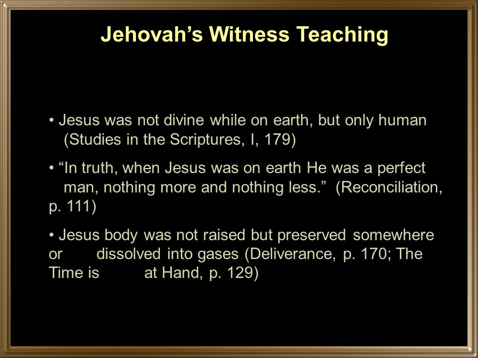 Jesus was not divine while on earth, but only human (Studies in the Scriptures, I, 179) In truth, when Jesus was on earth He was a perfect man, nothing more and nothing less.