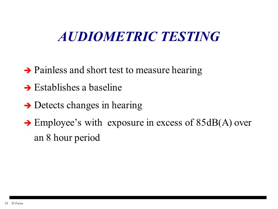 16O-Noise AUDIOMETRIC TESTING Painless and short test to measure hearing Establishes a baseline Detects changes in hearing Employees with exposure in