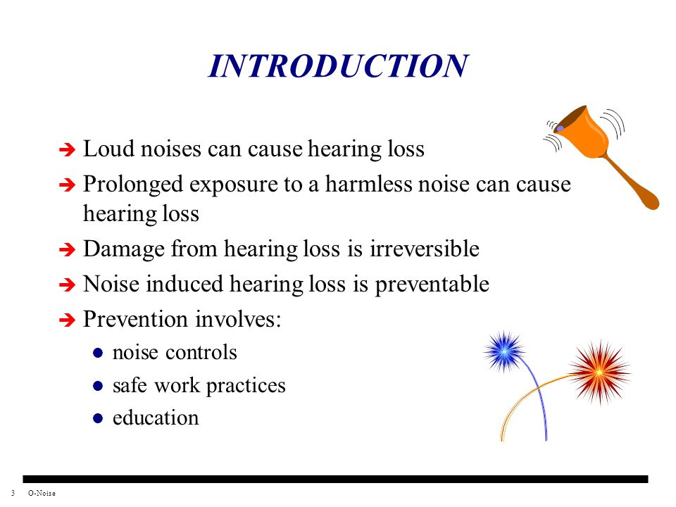 3O-Noise INTRODUCTION Loud noises can cause hearing loss Prolonged exposure to a harmless noise can cause hearing loss Damage from hearing loss is irr