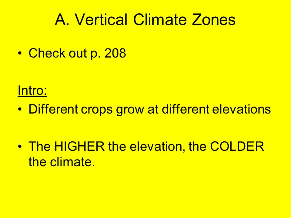 A. Vertical Climate Zones Check out p. 208 Intro: Different crops grow at different elevations The HIGHER the elevation, the COLDER the climate.