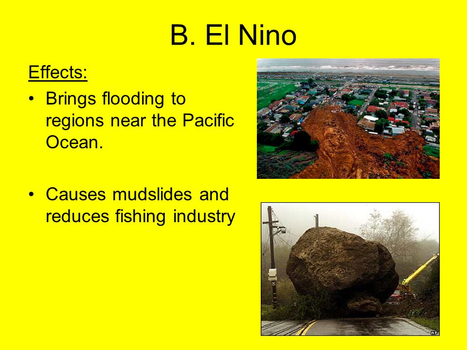 B. El Nino Effects: Brings flooding to regions near the Pacific Ocean. Causes mudslides and reduces fishing industry