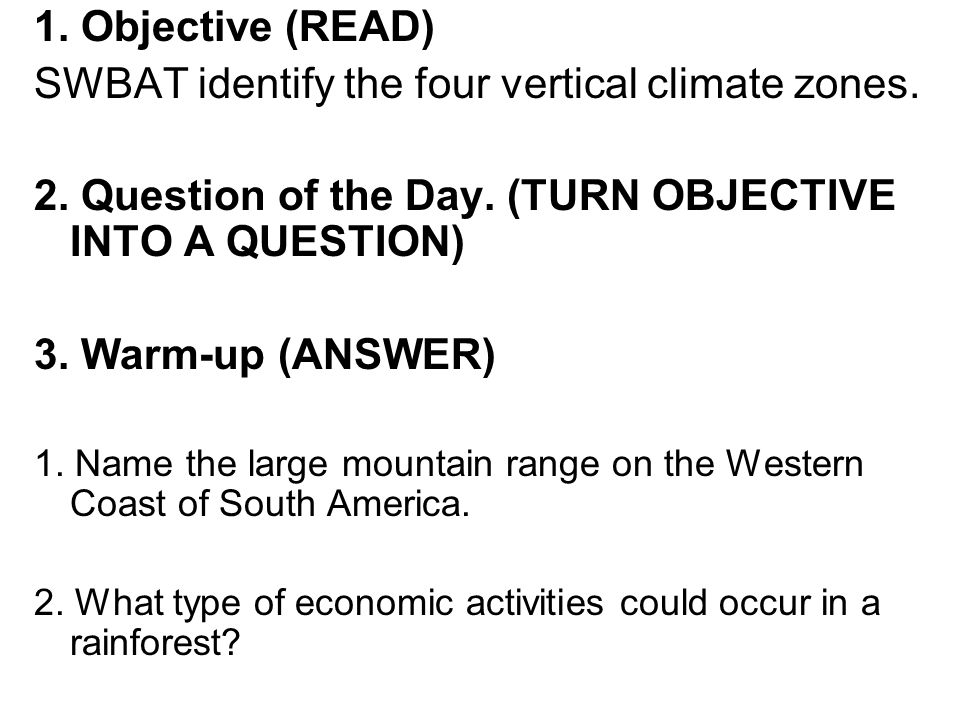1. Objective (READ) SWBAT identify the four vertical climate zones. 2. Question of the Day. (TURN OBJECTIVE INTO A QUESTION) 3. Warm-up (ANSWER) 1. Na