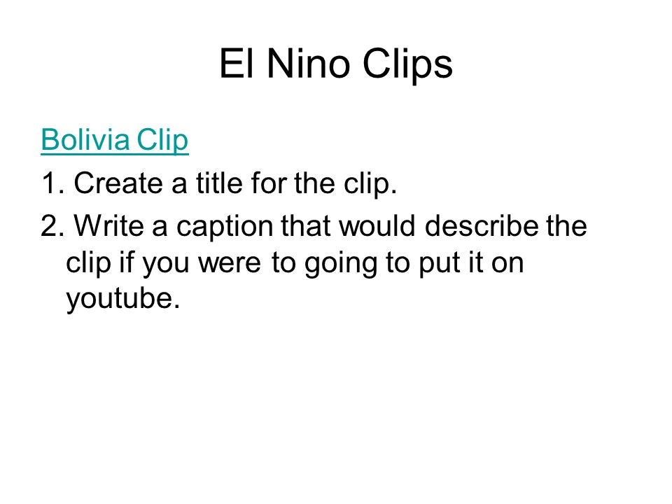 El Nino Clips Bolivia Clip 1. Create a title for the clip. 2. Write a caption that would describe the clip if you were to going to put it on youtube.