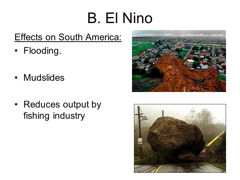 B. El Nino Effects on South America: Flooding. Mudslides Reduces output by fishing industry