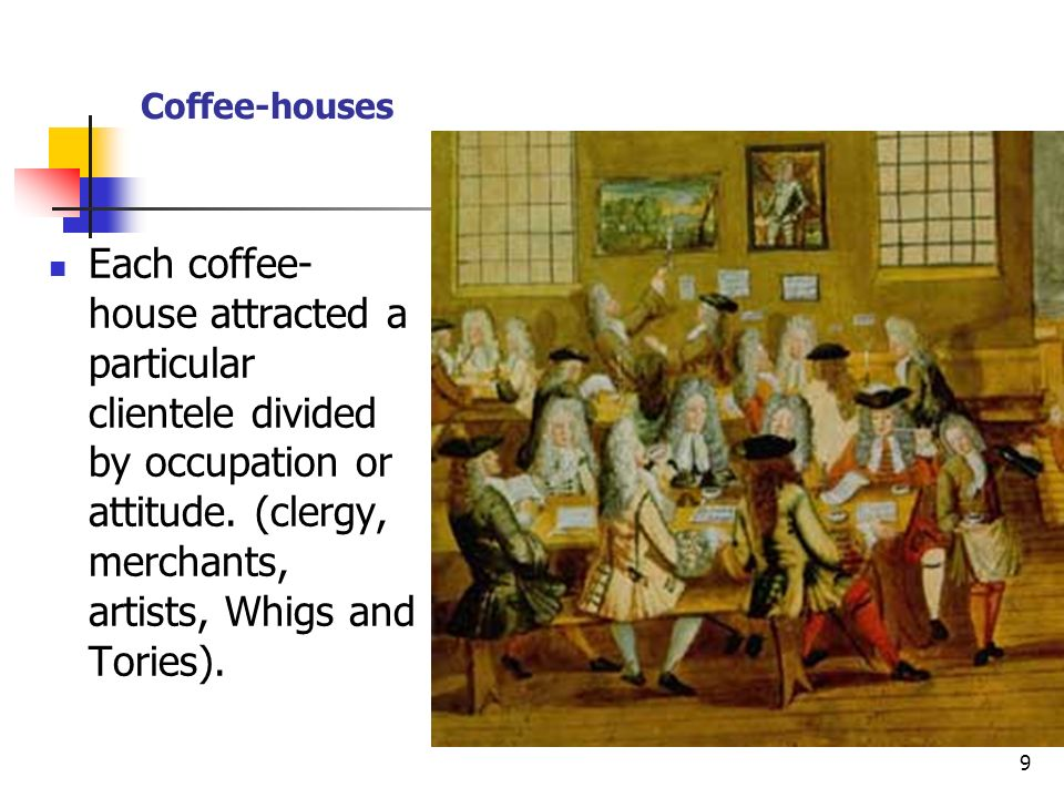 9 Each coffee- house attracted a particular clientele divided by occupation or attitude. (clergy, merchants, artists, Whigs and Tories).
